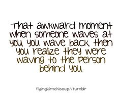 why does this happen to me ALL THE TIME? And then I take my hand and pretend I'm scratching my neck.....