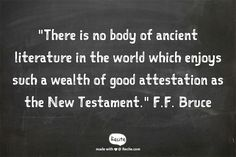"""""""There is no body of ancient literature in the world which enjoys such a wealth of good attestation as the New Testament."""" F.F. Bruce - Quote From Recite.com #RECITE #QUOTE"""