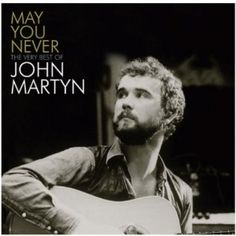 May You Never - The Very Best Of John Martyn.