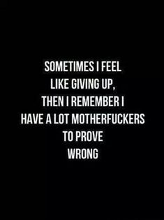 """61 Beautiful Life Quotes with Images of Inspiration, Motivation, and Love 61 Life Quotes with Beautiful Images - """"Sometimes I feel like giving up, then I remember I have a lot [censored] to prove wrong. Great Quotes, Me Quotes, Motivational Quotes, Quotes Inspirational, Quotes Images, I Give Up Quotes, Fit In Quotes, Best Quotes For Life, Deep Quotes About Life"""
