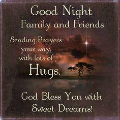 Good Night Friends, Sending Prayer your way, God Bless.