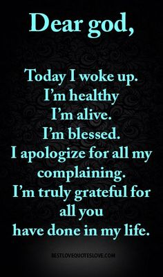 Dear god, Today I woke up. I'm healthy I'm alive. I'm blessed. I apologize for all my complaining. I'm truly grateful for all you have done in my life. Dear God Quotes, Quotes About God, Faith Quotes, True Quotes, Bible Quotes, Funny Quotes, Feeling Blessed Quotes, Quotes About Everything, Post Quotes