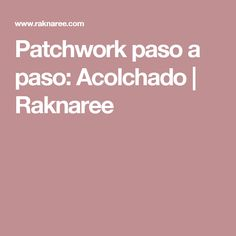 Patchwork paso a paso: Acolchado | Raknaree                              …                                                                                                                                                                                 Más