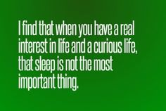 """""""I find that when you have a real interest in life and a curious life, that sleep is not the most important thing."""""""