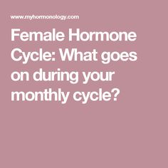 Female Hormone Cycle: What goes on during your monthly cycle?