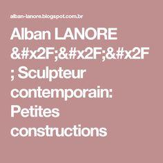 Alban LANORE /// Sculpteur contemporain: Petites constructions