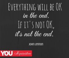 """""""Everything will be OK in the end. If it's not OK, it's not the end."""" - John Lennon"""