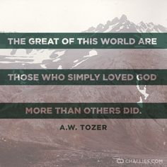 """""""The great of this world are those who simply loved God more than others did."""" (A.W. Tozer)"""