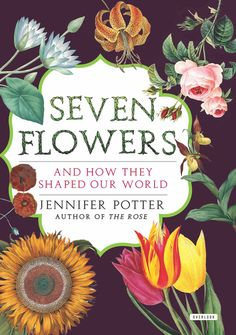 SEVEN FLOWERS by Jennifer Potter -- The lotus. The lily. The sunflower. The opium poppy. The rose. The tulip. The orchid. Seven flowers, each with its own story full of surprises and secrets, each affecting the world around us in subtle but powerful ways. But what is the nature of their power and how did it develop? Why have these particular plants become the focus of gardens, literature, art—even billion dollar industries?