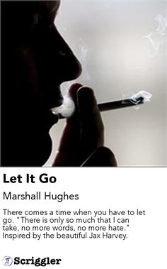 """Let It Go by Marshall Hughes https://scriggler.com/detailPost/story/56084 There comes a time when you have to let go. """"There is only so much that I can take, no more words, no more hate."""" Inspired by the beautiful Jax Harvey."""