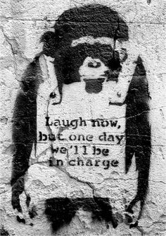 Banksy. Laugh now but one day we'll be in charge.