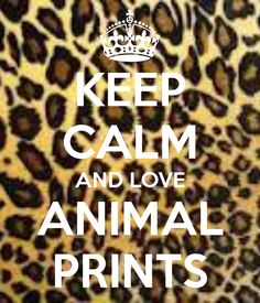 Keep calm and love animal prints