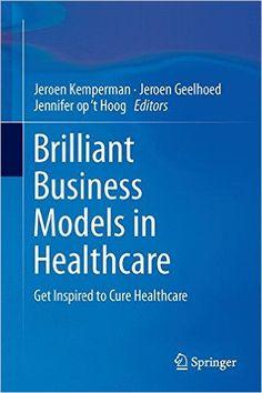 Brilliant Business Models in Healthcare: Amazon.co.uk: Jeroen Kemperman, Jeroen Geelhoed, Jennifer op 't Hoog: 9783319264394: Books