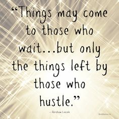 Get out and hustle.