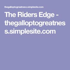 The Riders Edge - thegalloptogreatness.simplesite.com