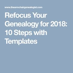 Refocus Your Genealogy for 2018: 10 Steps with Templates