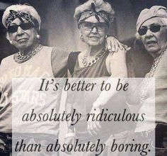 It's better to be absolutely ridiculous, than absolutely boring..