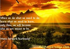 When we do what we need to do, learn what we need to learn, only then, we will become who we are meant to be. Move forward fearlessly! -Enlightened Indigo Child, page 163 Read a bit of the book at Amazon. http://www.amazon.com/Enlightened-Indigo-Child-Personal-Flourishing/dp/1477455396/ref=sr_1_3?s=books&ie=UTF8&qid=1393190972&sr=1-3&keywords=idelle+brand