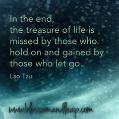 In the end, the treasure of life is missed by those who hold on and gained by those who let go. ~ Lao Tzu