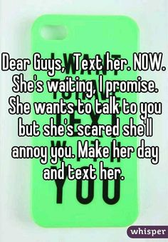 Dear Guys, Text her. NOW. She's waiting, I promise. She wants to talk to you but she's scared she'll annoy you. Make her day and text her.
