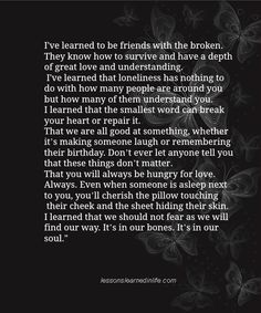 I've learned to be friends with the broken. They know how to survive and have a depth of great love and understanding. I've learned that loneliness has nothing to do with how many people are around...