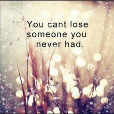 You can't lose someone you never had. #quote22