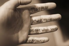 The spaces between my fingers are right where yours fit perfectly