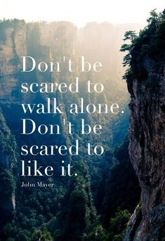Don't be scared to walk alone. . .