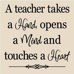 A teacher takes a hand, opens a mind and touches a heart. I just love this teacher's quote! This would be a great quote to place on your classroom door! :)