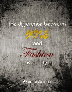 The difference between style and fashion is quality.