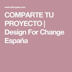 COMPARTE TU PROYECTO | Design For Change España