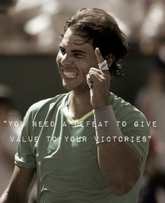 You need a defeat to give value to your victories - Rafael Nadal