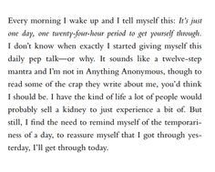 """""""But still, I find the need to remind myself of the temporariness of a day, to reassure myself that I got through yesterday, I'll get through today."""" Gayle Forman, Where She Went (If I Stay, #2)"""
