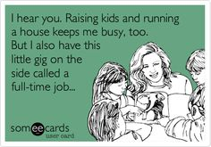 Funny Reminders Ecard: I hear you. Raising kids and running a house keeps me busy, too. But I also have this little gig on the side called a full-time job...