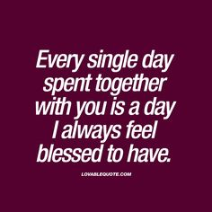 Every single day spent together with you is a day I always feel blessed to have.