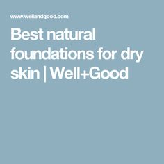 Best natural foundations for dry skin | Well+Good