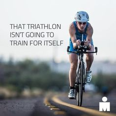 That triathlon isn't going to train for itself!