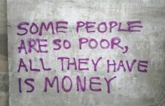 """""""Some people are so poor, all they have is money"""""""