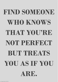 Encuentra a alguien que sepa que no eres perfecta pero que trata como si lo fueras...