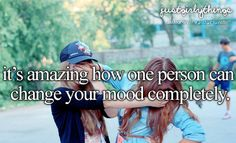 Its amazing how one person can change your mood completely