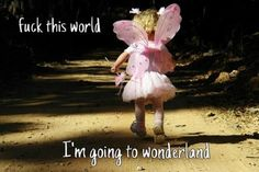 fuck this world  I'm going to wonderland