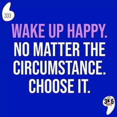 Wake up happy. No matter the circumstance. Choose it. #wake #wakeup #happy #circumstance #choose #choice #yourchoice #decide #happiness #mental #mentalhealth #depression #anxiety #stepbystep #babysteps #onestep #onestepcloser #onestepforward #forward #go #fit #healthy #lookgoodfeelgood #feeltheburn #nopainnogain #workingonabetterme #cardio #fitfam #yoga #yogafordays