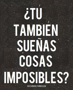 do you also dream of impossible things??