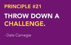 <3 DALE CARNEGIE'S Principles from How to Win Friends and Influence People - Win People to Your Way of Thinking Principle # 21 THROW DOWN A CHALLENGE.