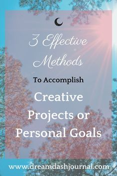 Three Effective Methods to Accomplish Creative Projects or Personal Goals.