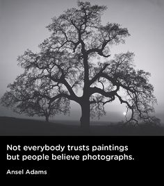 """""""Not everybody trusts paintings but people believe photographs."""" Ansel Adams"""