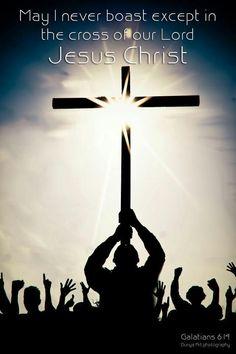 Never boast except in the cross of Jesus. Galatians 6: 14