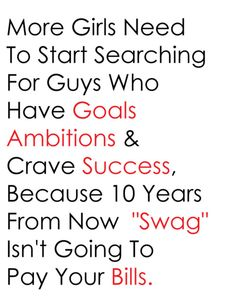 "More girls need to start searching for guys that have goals ambitions & crave success, because 10 years from now ""Swag"" isn't going to pay your bills."