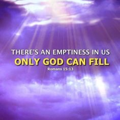 There's an emptiness in us only God can fill. Romans 15:13New International Version (NIV) - May the God of hope fill you with all joy and peace as you trust in him, so that you may overflow with hope by the power of the Holy Spirit. #joyandpeace #GodofHope #Romans15:13 #PowerOfTheHolySpirit