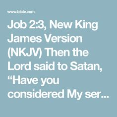 """Job 2:3, New King James Version (NKJV) Then the Lord said to Satan, """"Have you considered My servant Job, that there  is none like him on the earth, a blameless and upright man, one who fears God..."""